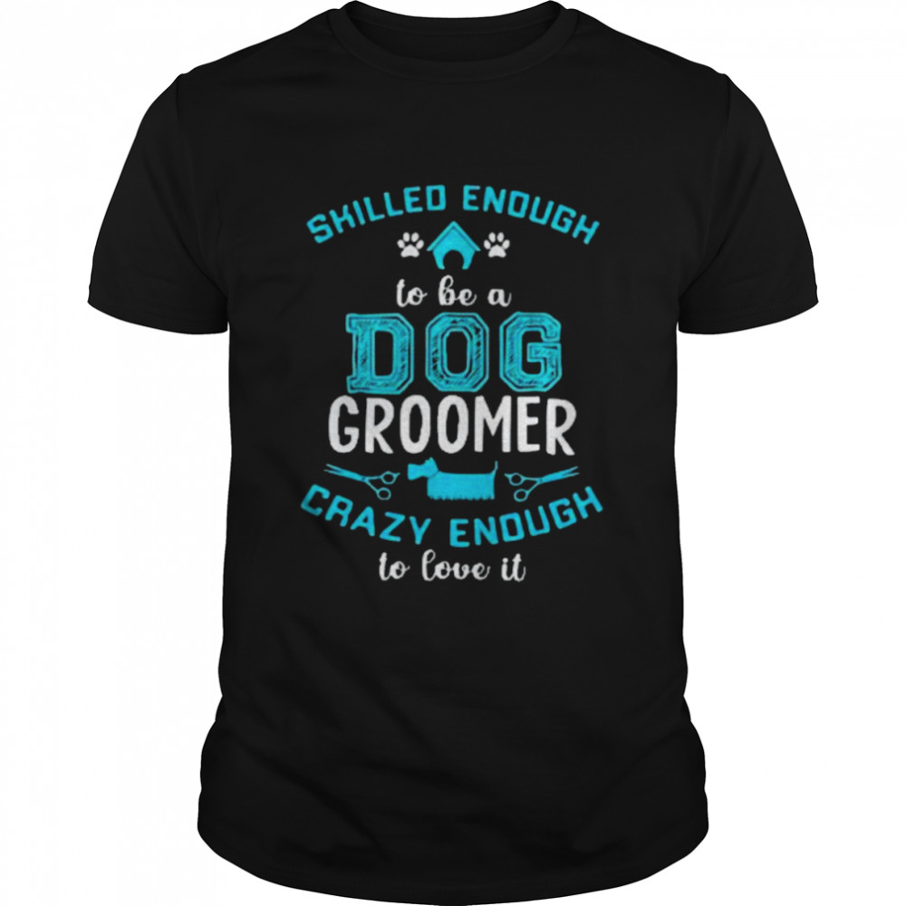 Skilled Enough To Be A Dog Groomer Crazy Enough To Love It Shirt