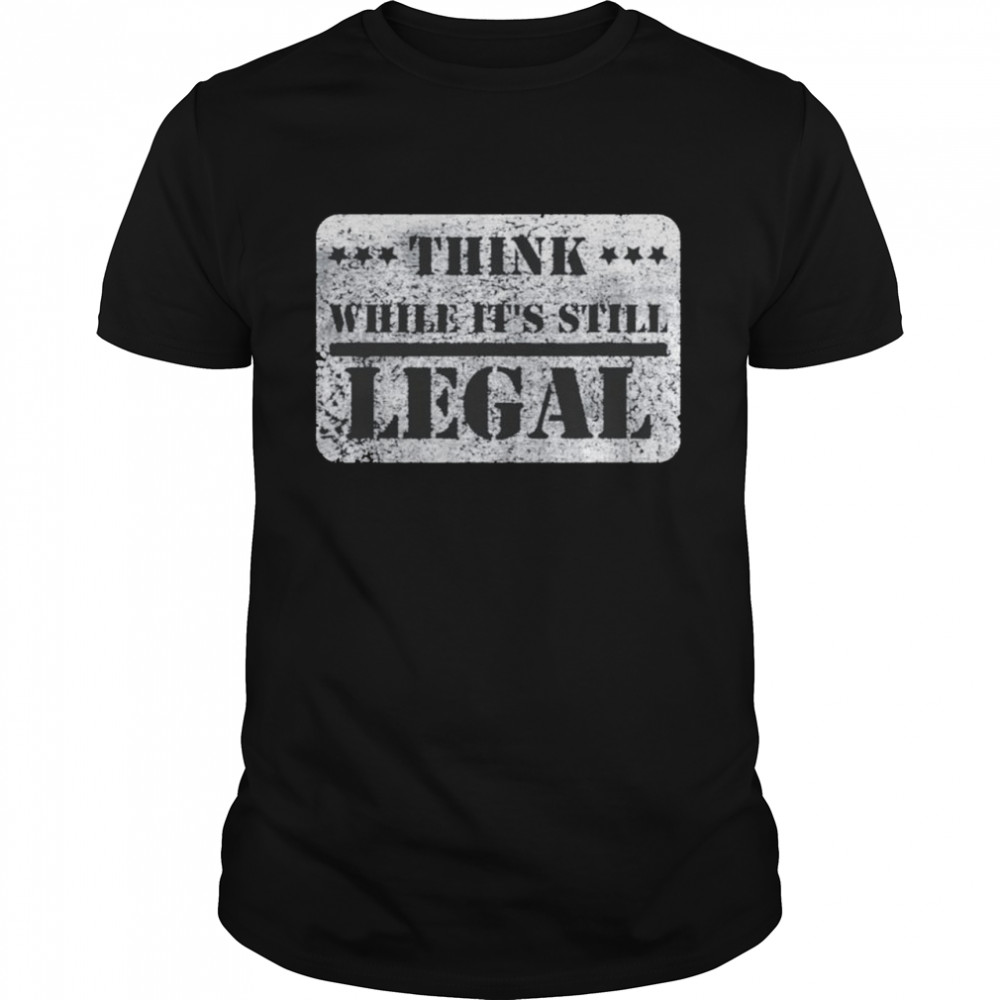 Think While It's Still Legal Army Statement Political Shirt