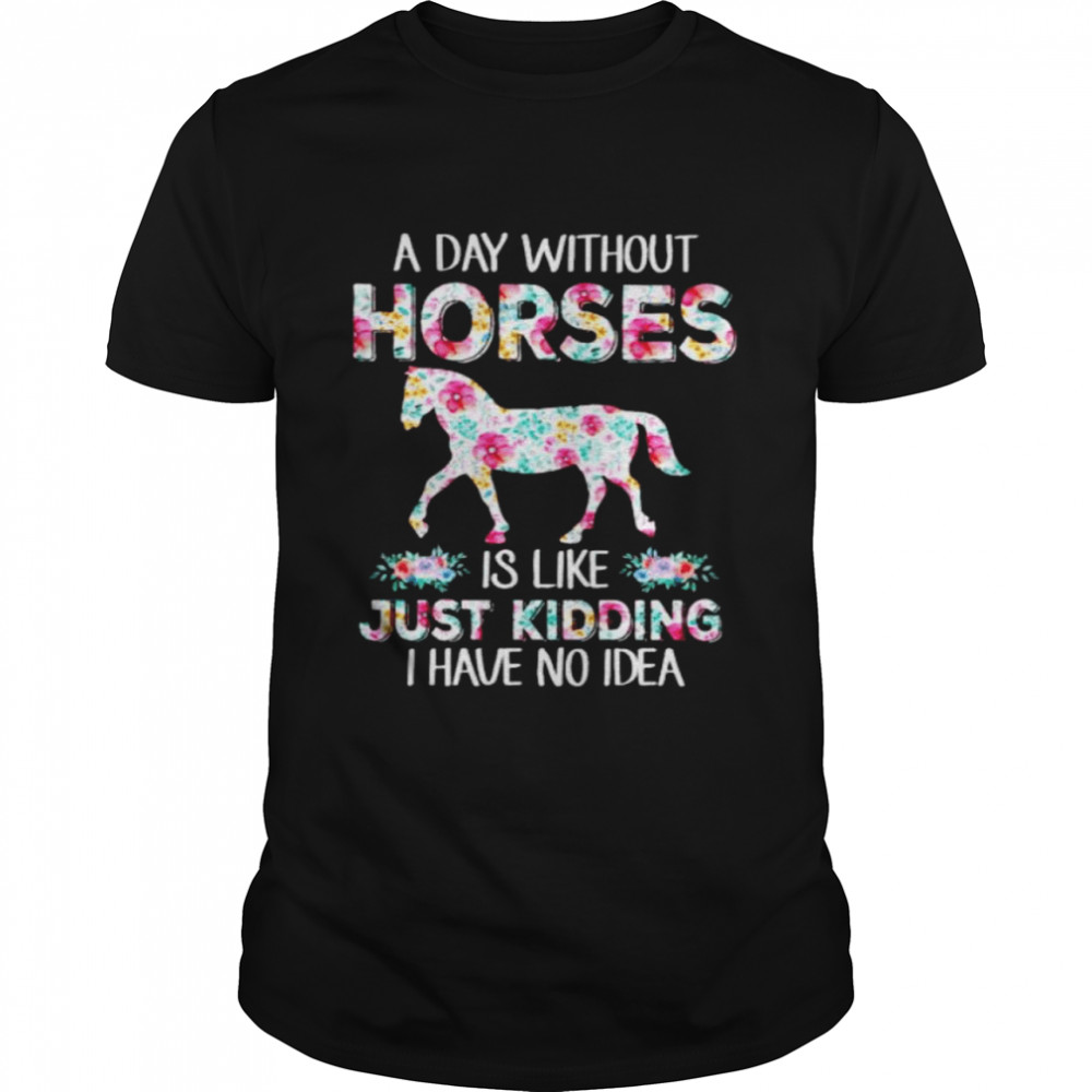 A Day Without Horses Is Like Just Kidding Shirt
