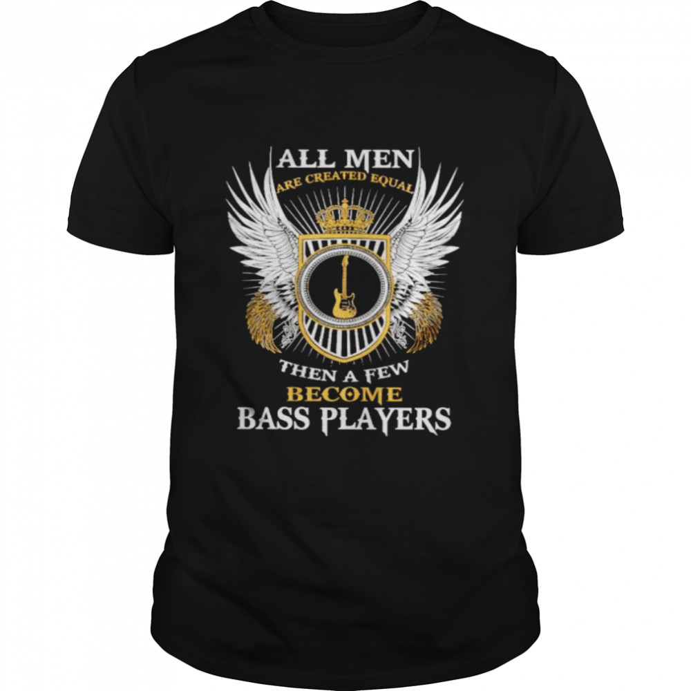 All Men Are Created Equal Then A Few Become Bass Players Shirt