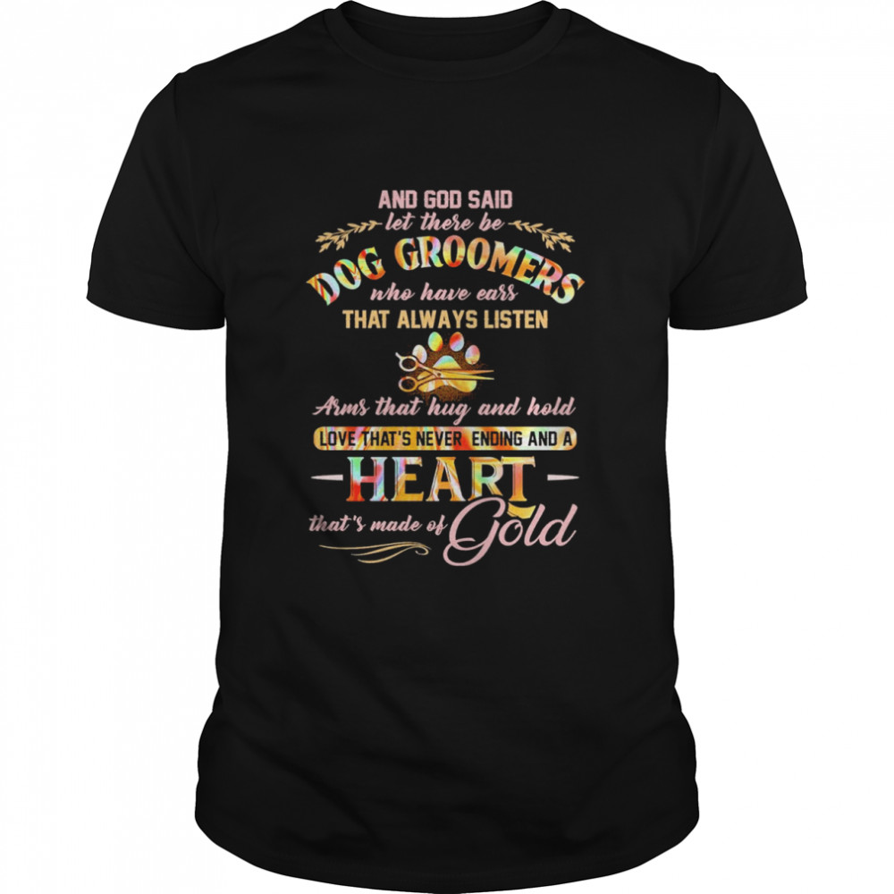 And God Said Let There Be Dog Groomers Who Have Ears That Always Listen Arms That Hug And Hold Love That's Never Ending And A Heart That's Made Of Gold Shirt