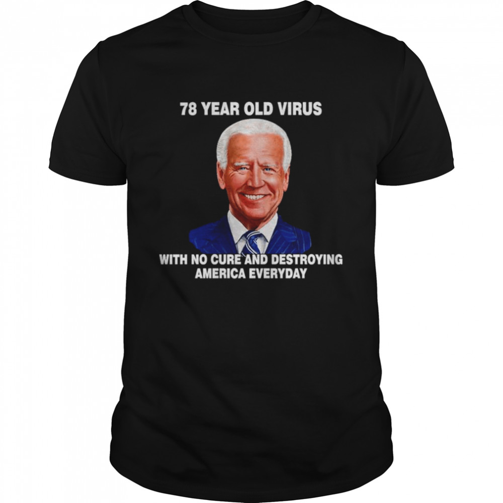 Biden 78 Year Old Virus With No Cure And Destroying America Everyday Shirt