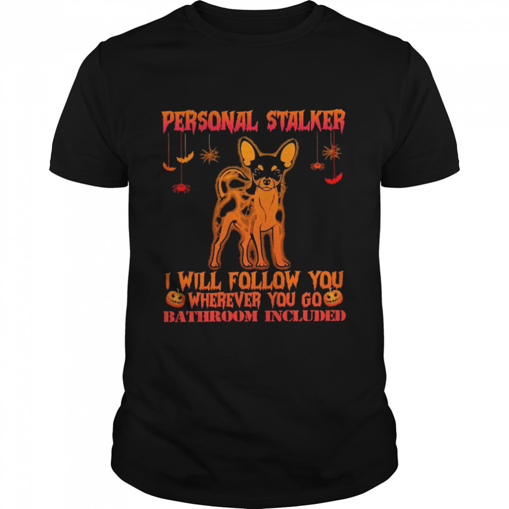 Chihuahua Personal Stalker I Will Follow You Where You Go Bathroom Included Halloween Shirt