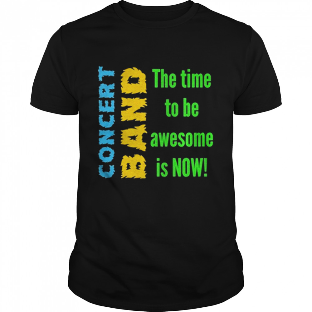 Concert Band The Time To Be Awesome Is Now Shirt