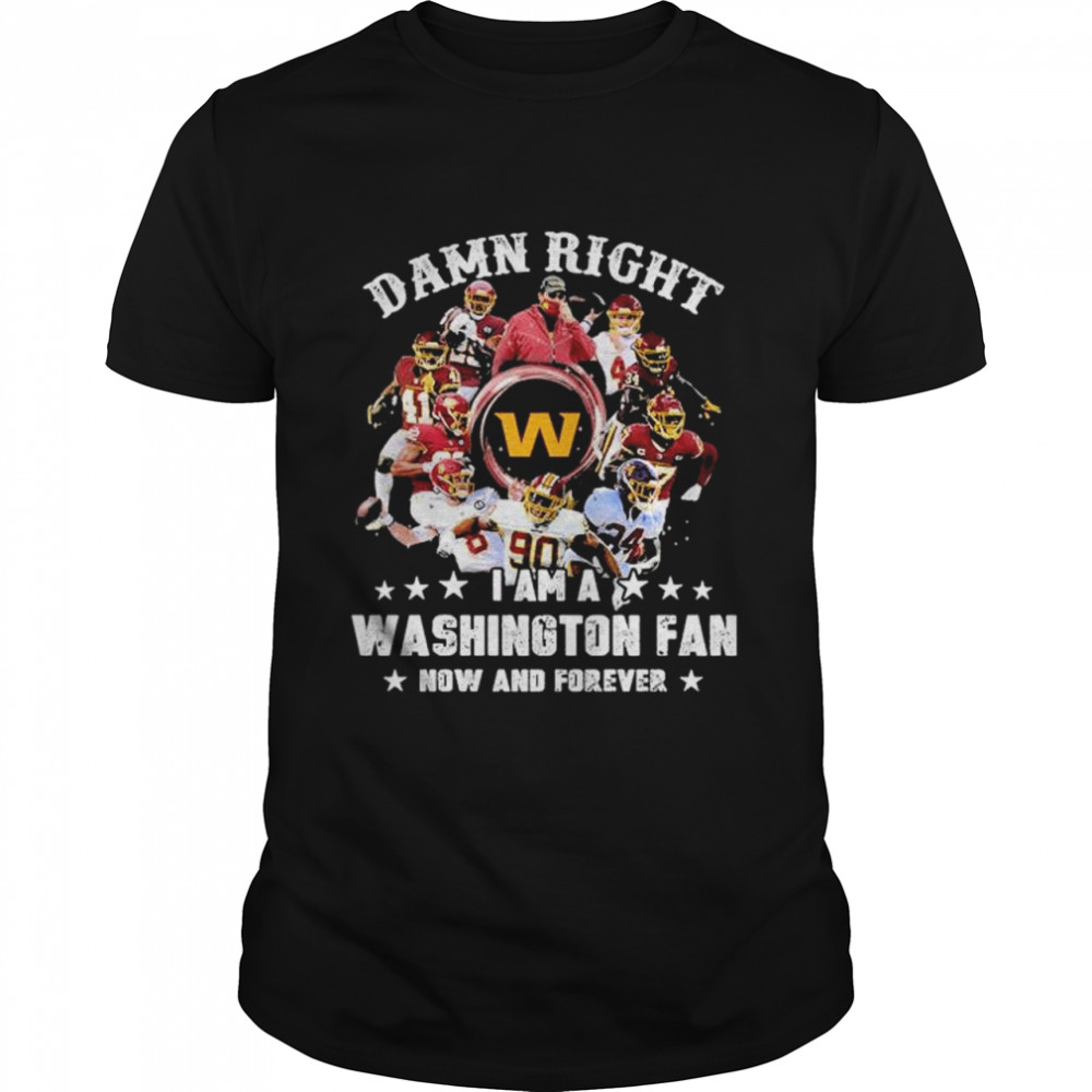 Damn Right I Am A Washington Nationals Fan Now And Forever Shirt