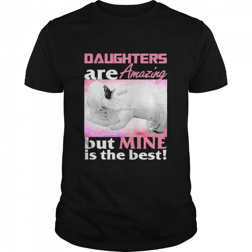 Daughter Are Amazing But Mine Is The Best Shirt