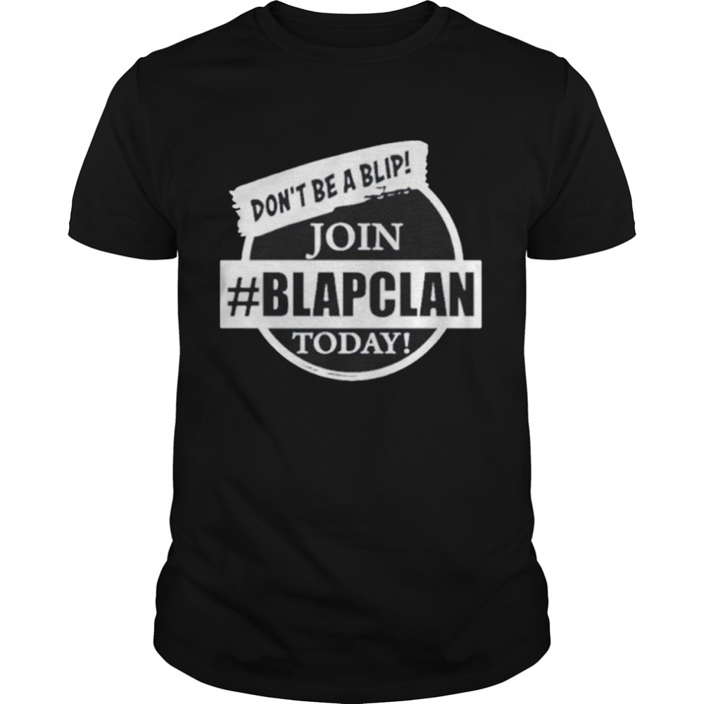 Don't Be A Blip Join Today Blap Clan Shirt