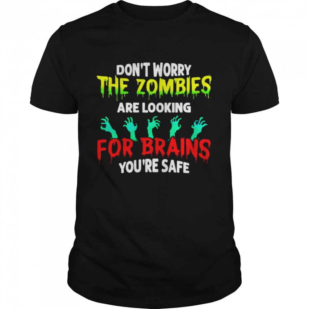Don't Worry The Zombies Are Looking For Brains You're Safe Halloween Shirt