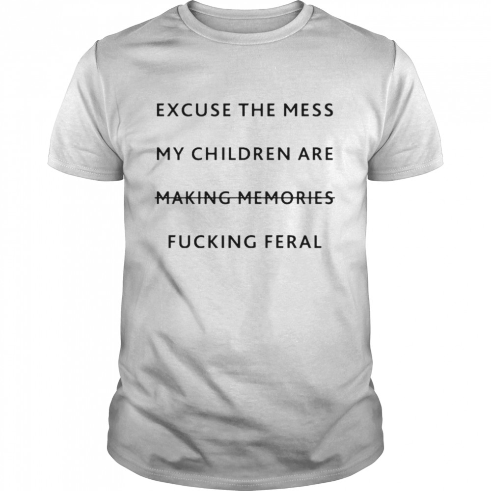 Excuse The Mess My Children Are Making Memories Fucking Feral Shirt