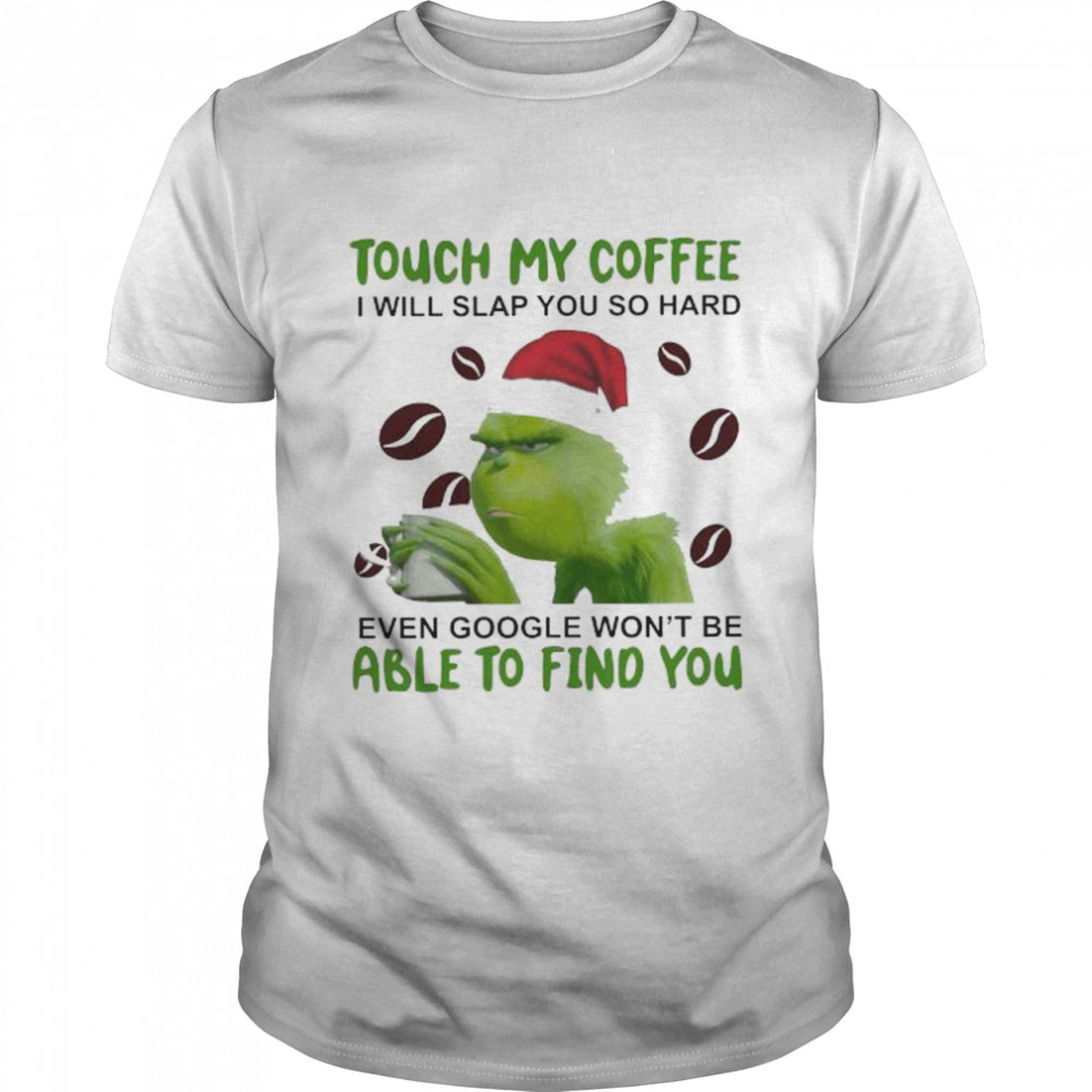Grinch Santa Touch My Coffee I Will Slap You So Hard Even Google Wont Be Able To Find You Christmas Shirt