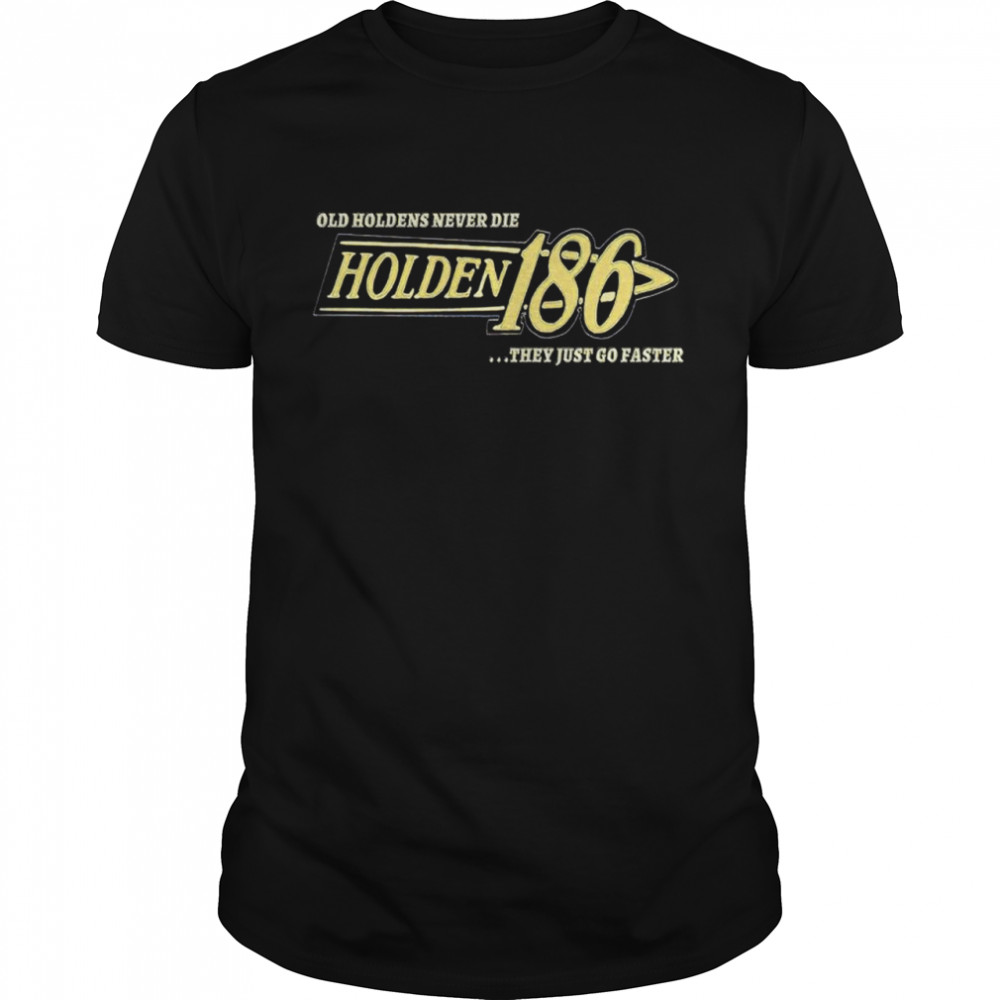 Holden 186 Rocker Old Holdens Never Die They Just Go Faster Shirt
