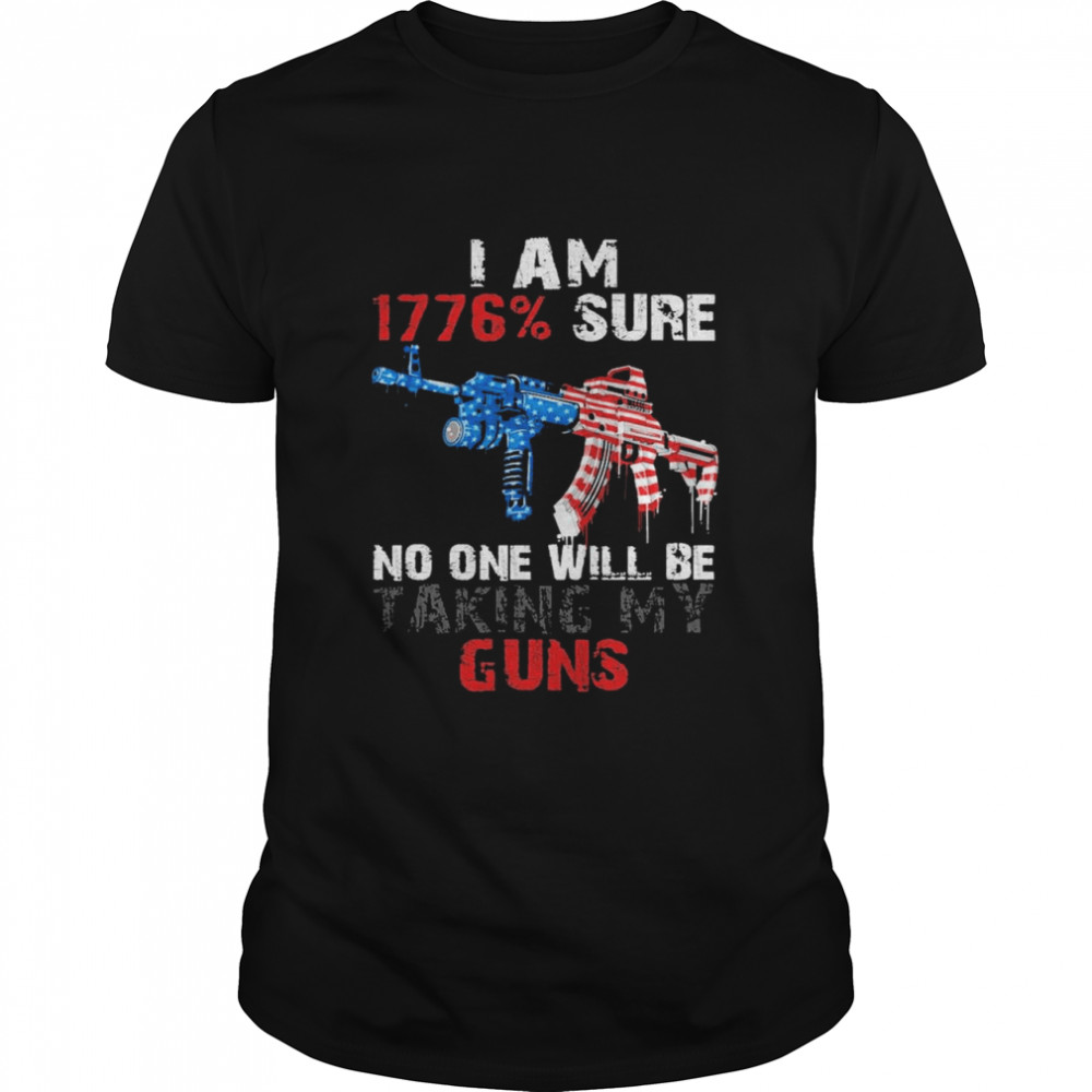 I Am 1776 Sure No One Will Be Taking My Guns American Flag Shirt