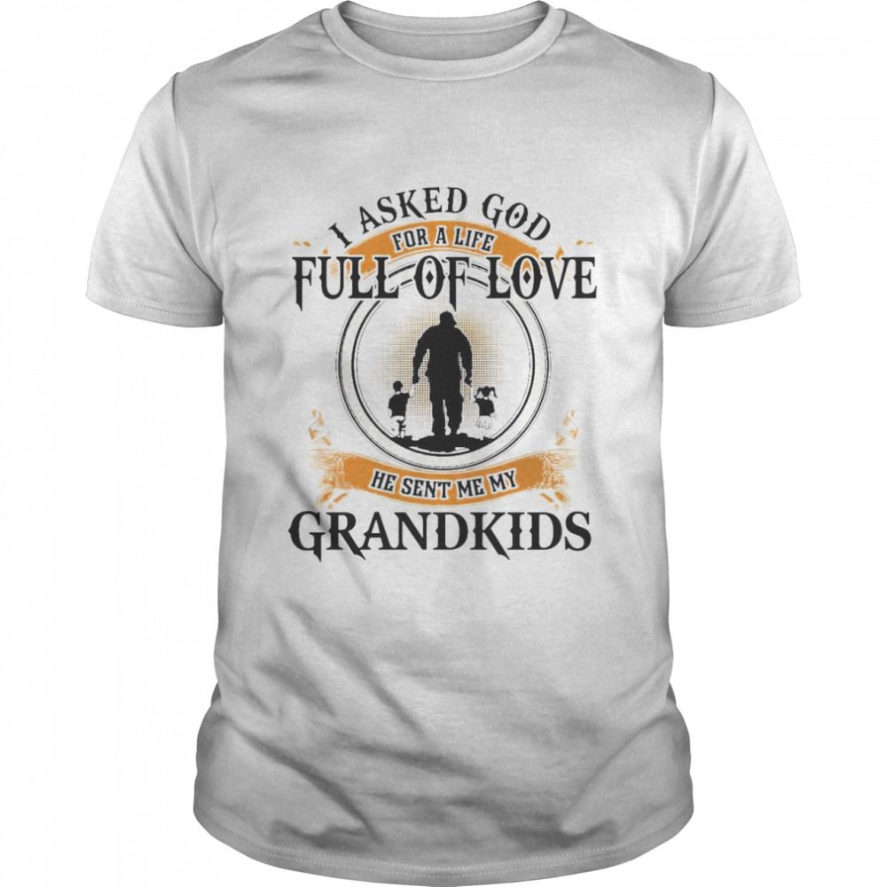 I Asked God For A Life Full Of Love He Sent Me My Grandkids Shirt