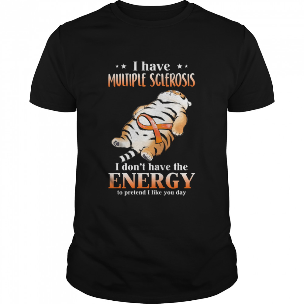 I Have Multiple Sclerosis I Don't Have The Energy To Pretend I Like You Day Shirt