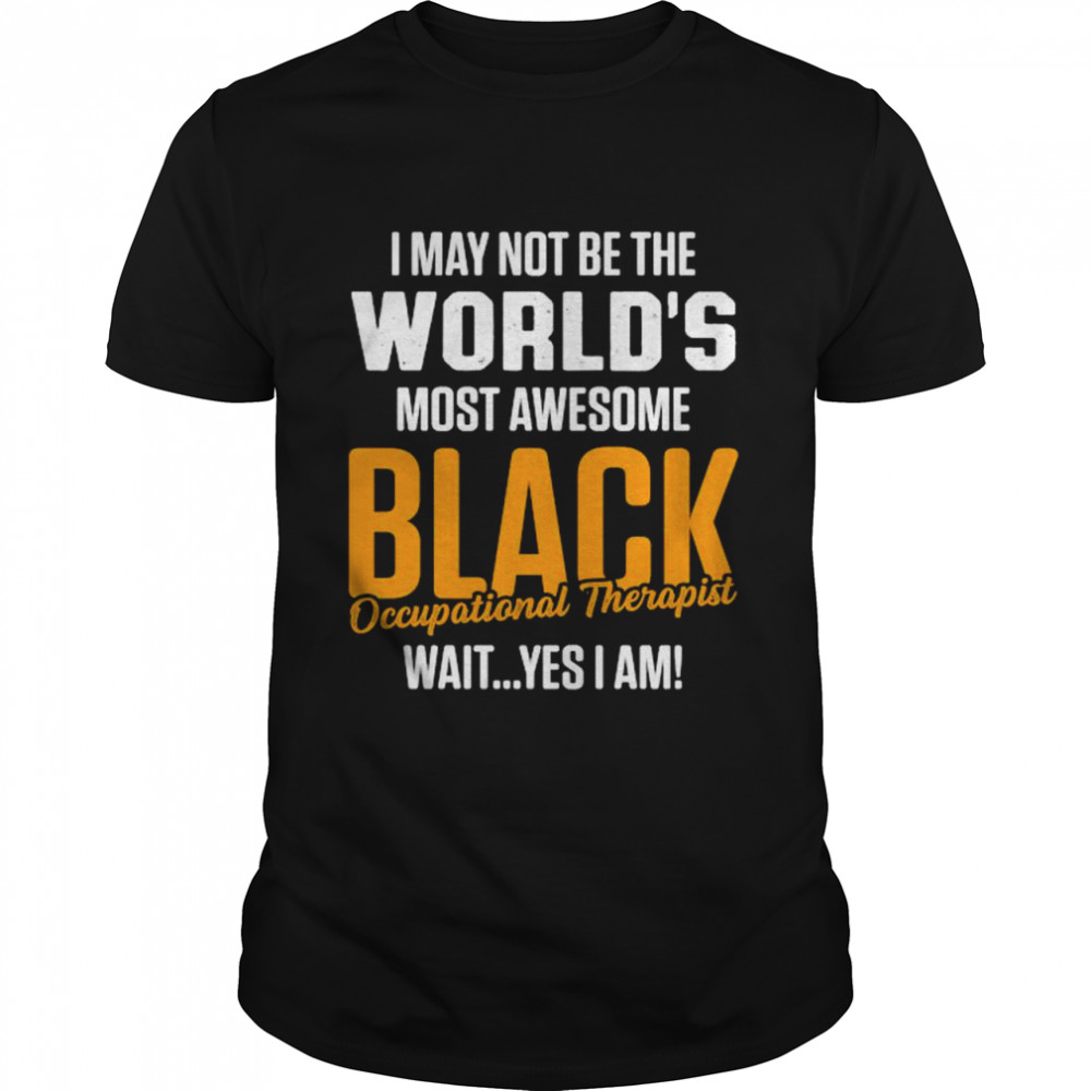 I May Not Be The Worlds Most Awesome Black Therapist Occupational Therapy Shirt