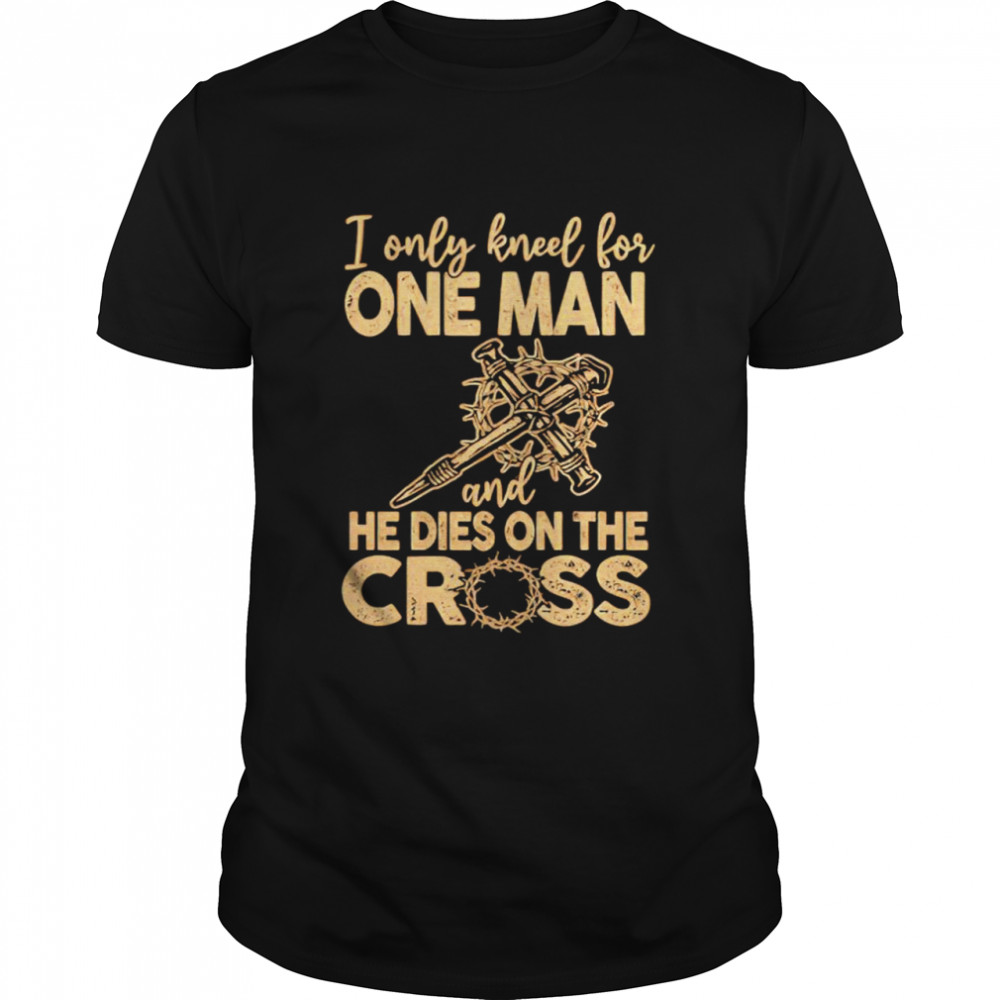 I Only Kneel For One Man And He Dies On The Cross Shirt