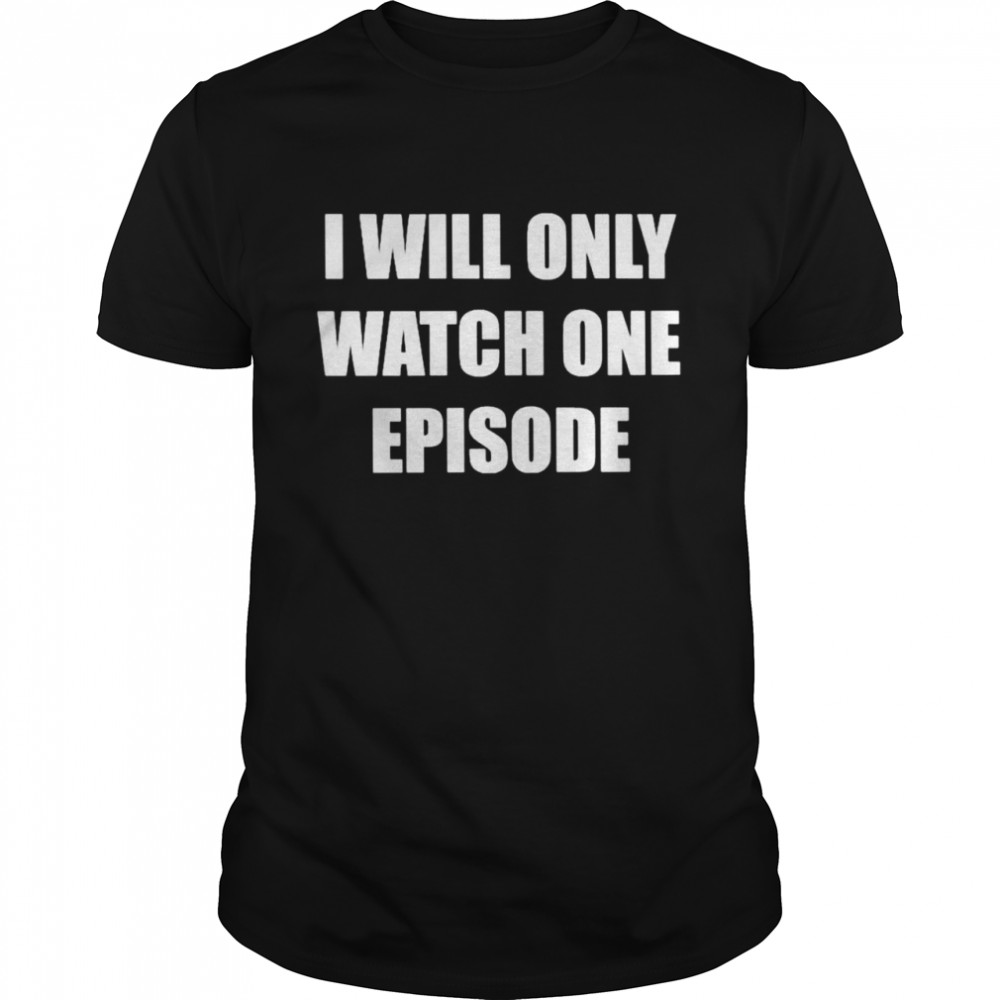 I Will Only Watch One Episode Shirt