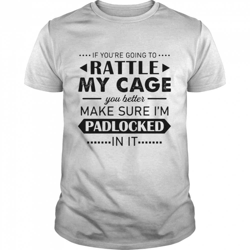 If You're Going To Rattle My Cage You Better Make Sure I'm Padlocked Shirt