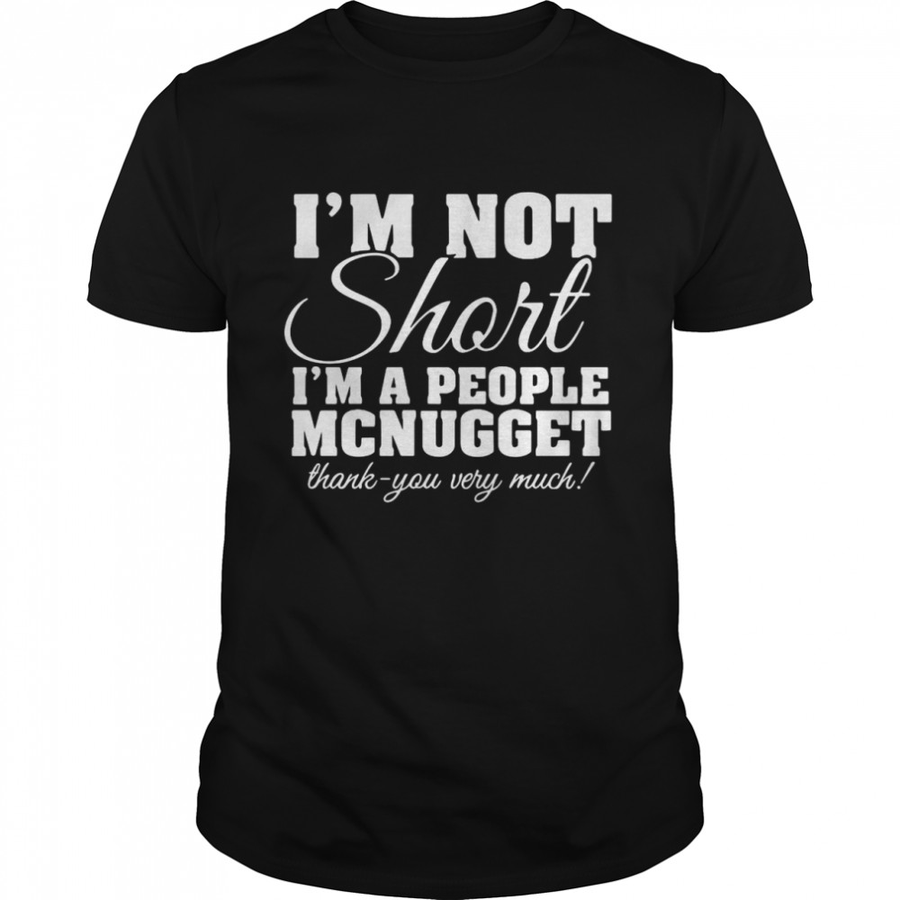 I'm Not Short I'm A People Mcnugget Thank You Very Much Shirt