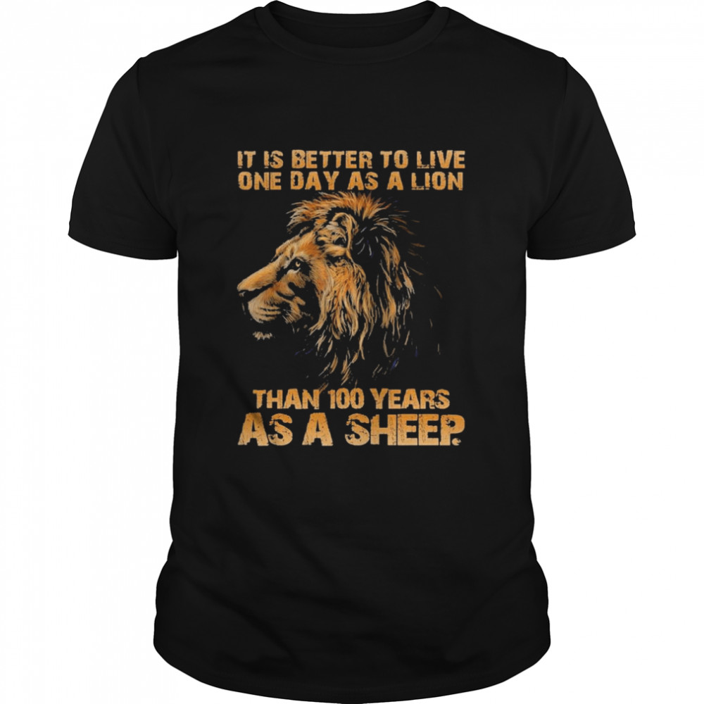 It Is Better To Live One Day As A Lion Than 100 Years As A Sheep Shirt