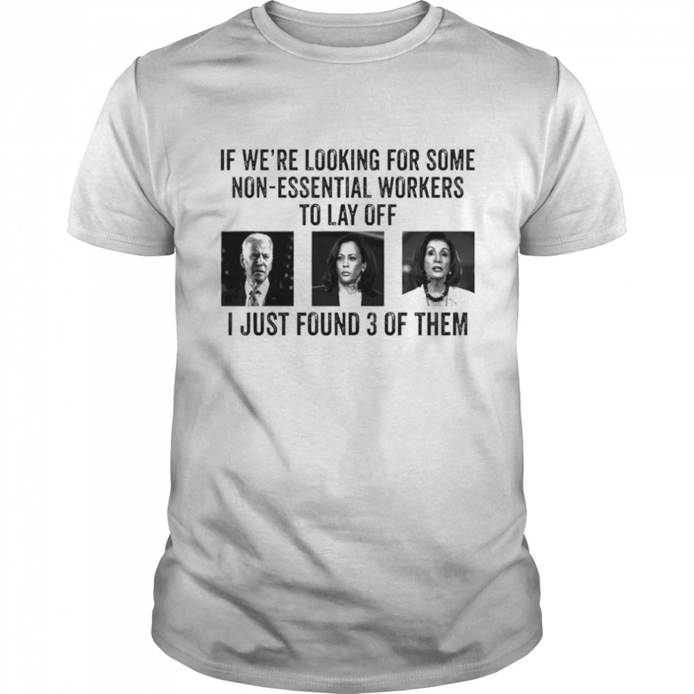 Joe Biden Kamala Harris Jill Biden If Were Looking For Some Non-Essential Workers To Lay Off I Just Found 3 Of Them Shirt