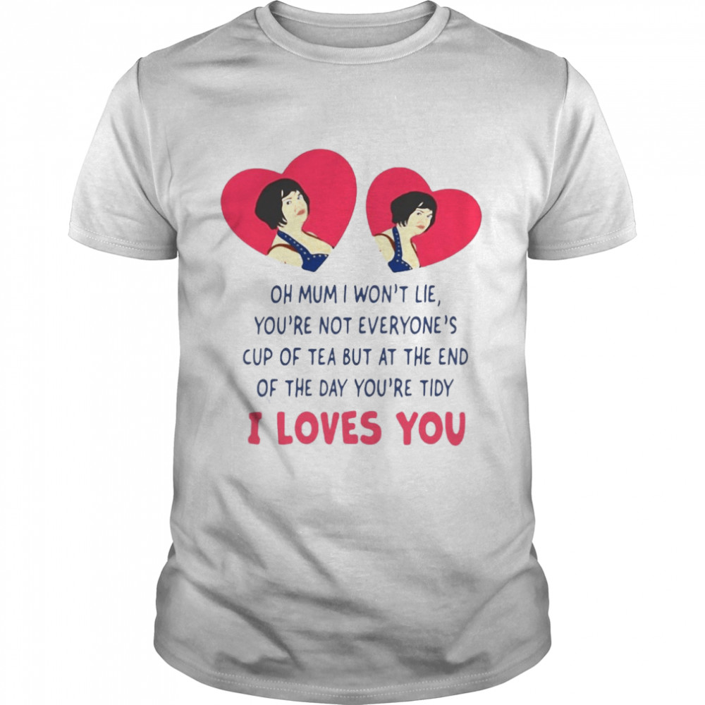 Oh Mum I Wont Lie You're Not Everyones Cup Of Tea But At The End Of The Day You're Tidy I Loves You Shirt