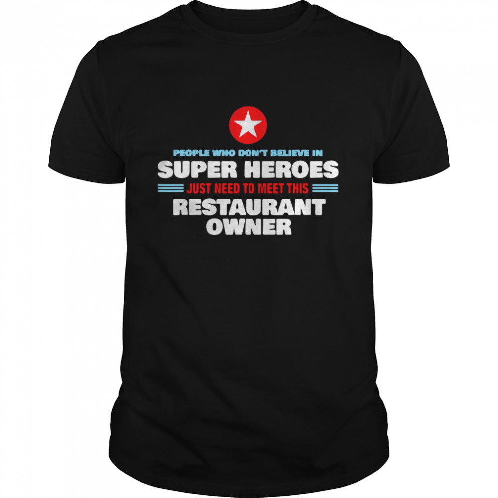 People Who Don't Believe In Super Heroes Just Need To Meet This Restaurant Owner Shirt
