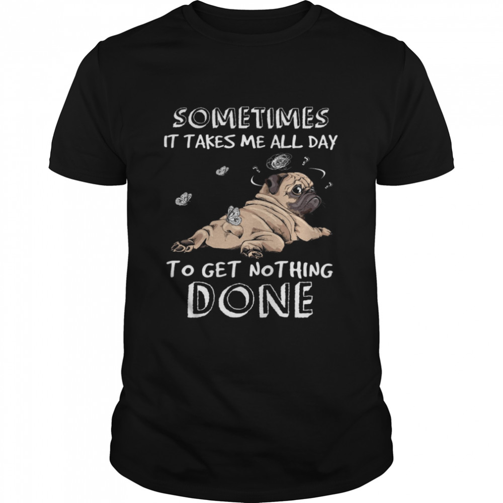 Pug Sometimes It Takes Me All Day To Get Nothing Done Shirt
