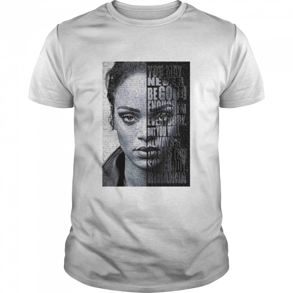 Rihanna You May Never Be Good Enough For Every Body Shirt