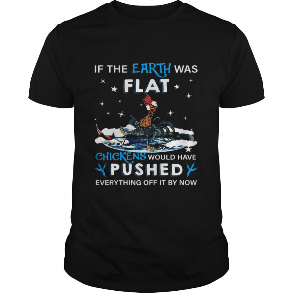 Rooster If The Earth Was Flat Chickens Would Have Pushed Everything Off It By Now Shirt