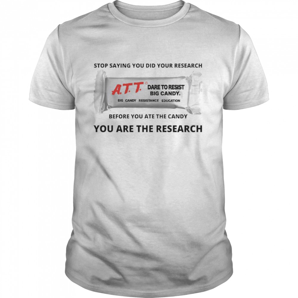 Stop Saying You Did Your Research Att Dare To Resist Big Candy Before You Ate The Candy You Are The Research Shirt
