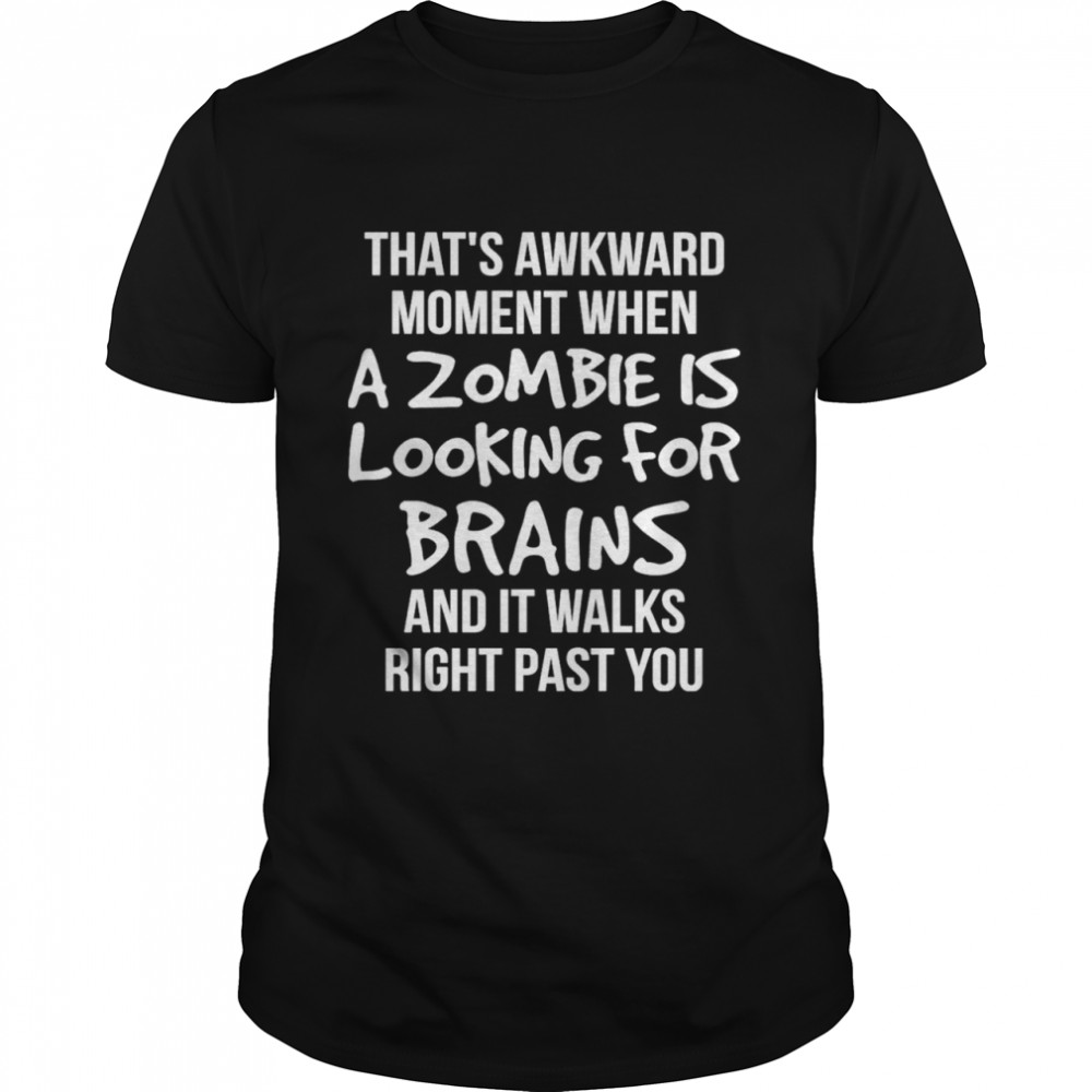 That's Awkward Moment When A Zombie Is Looking For Brains And It Walks Right Past You Shirt