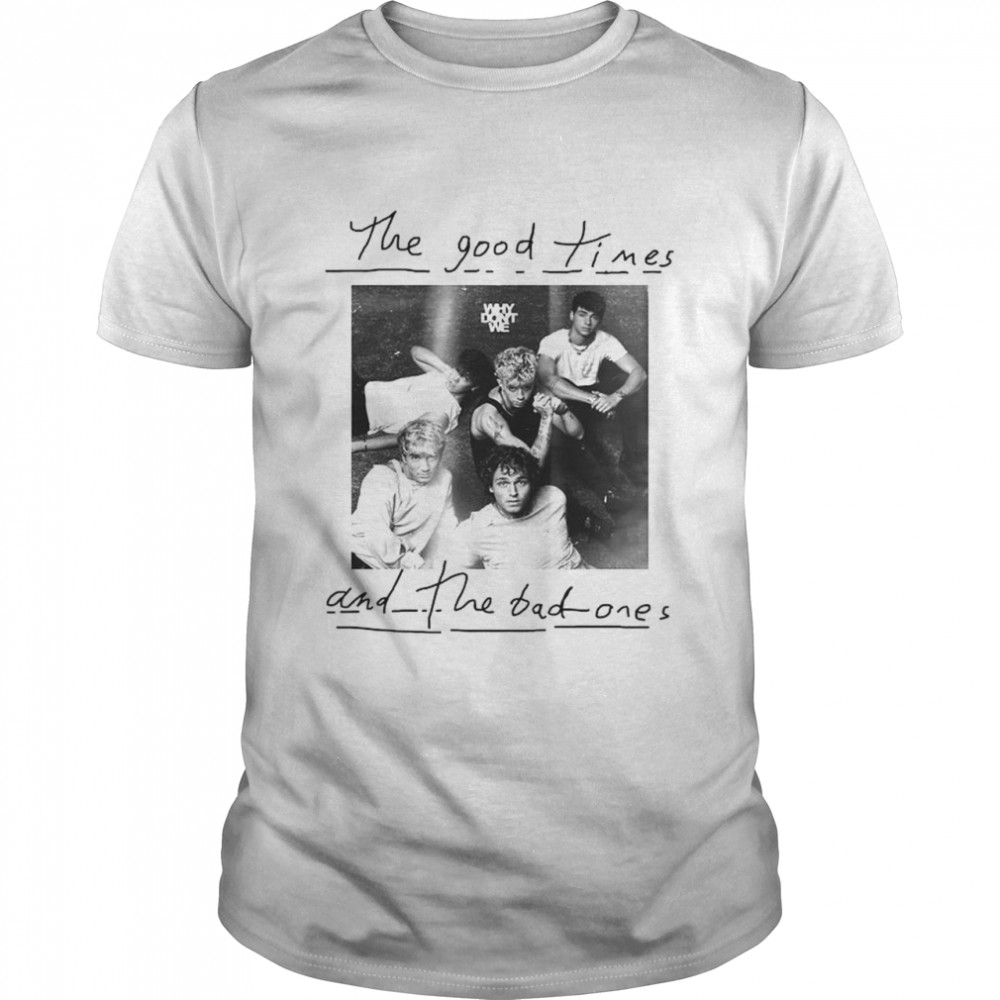 The Good Times And The Bad Ones Why Don't We Shirt