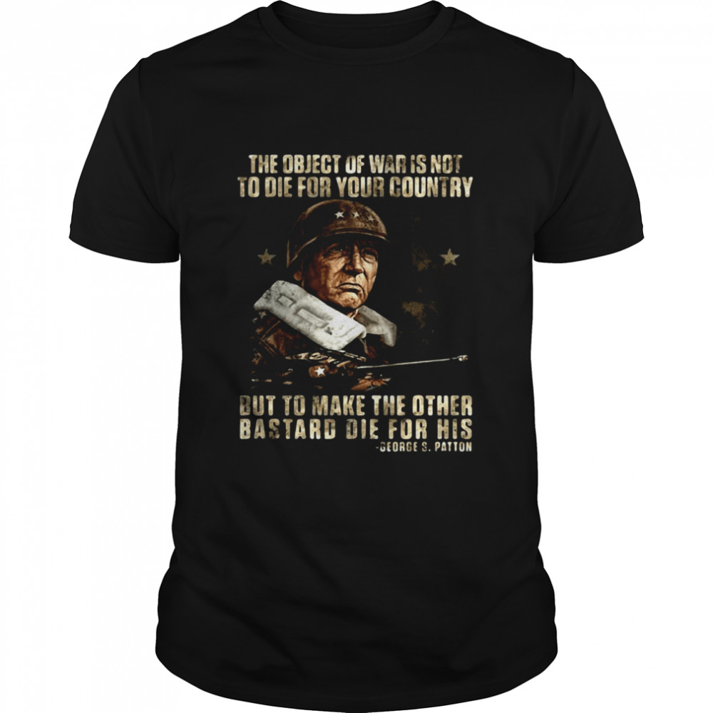 The Object Of War Is Not To Die For Your Country But To Make The Other Bastard Die For His Shirt