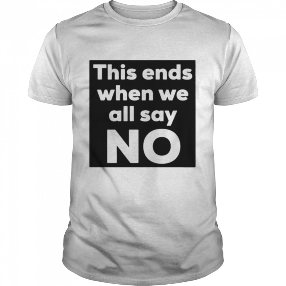 This Ends When We Say No Shirt