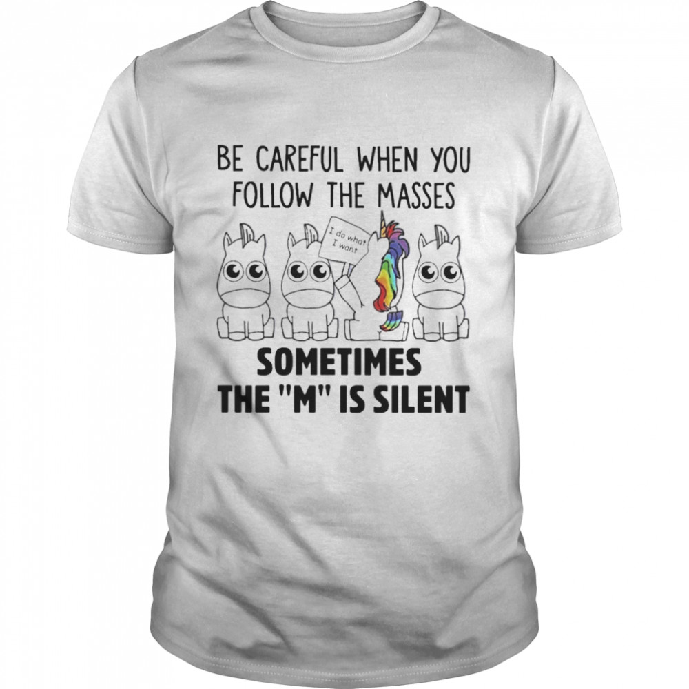 Unicorns Be Careful When You Follow The Masses Sometimes The M Is Silent Shirt