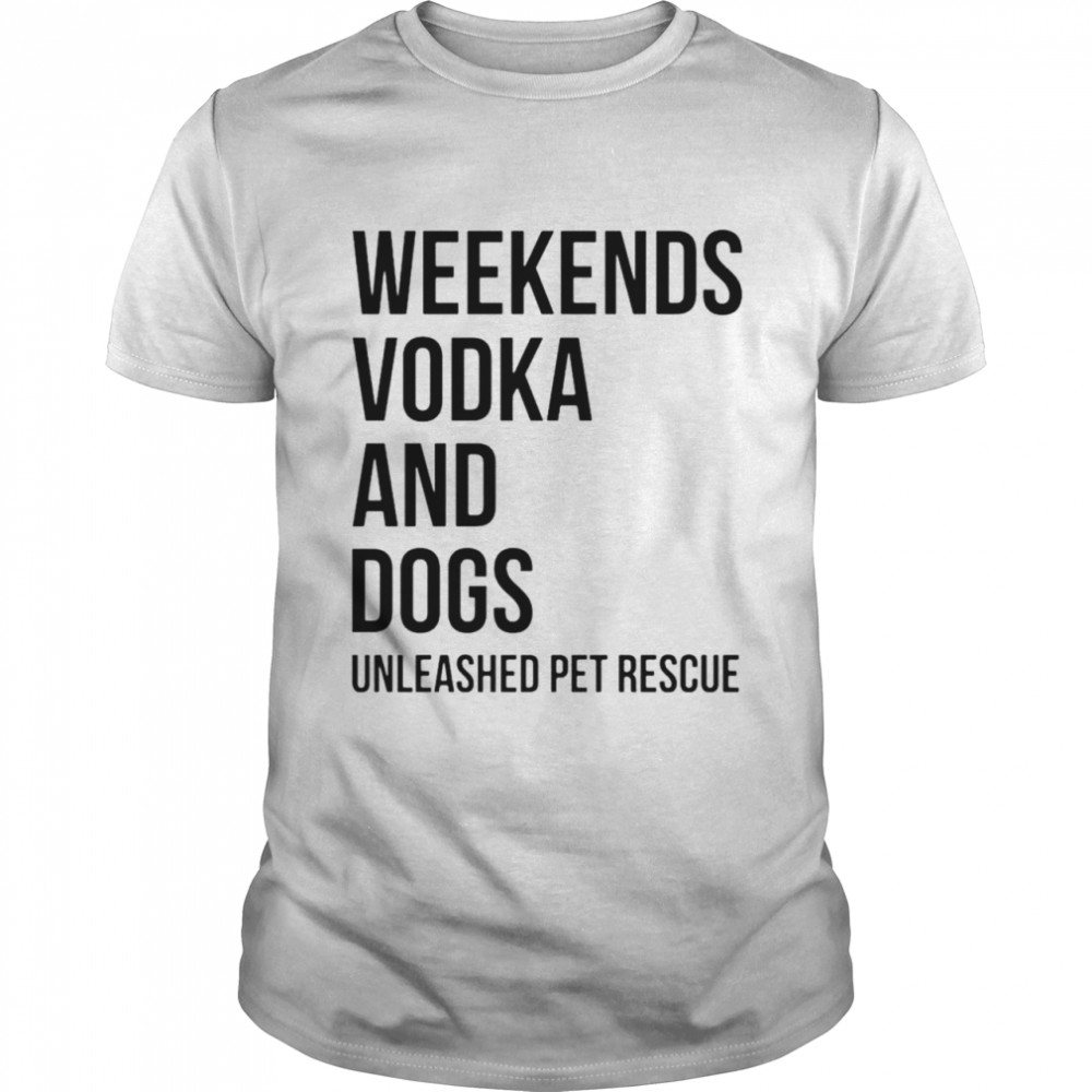 Weekends Vodka And Dogs Unleashed Pet Rescue Shirt
