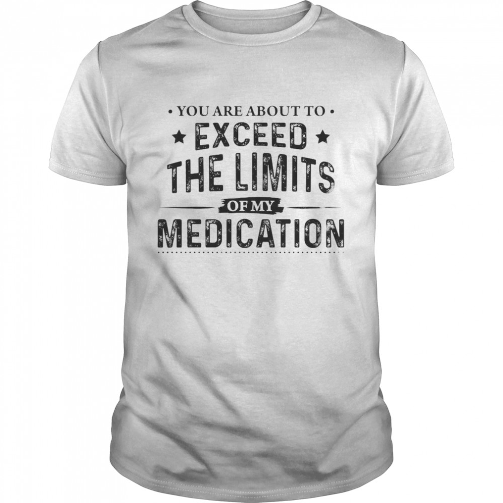 You Are About To Exceed The Limits Of My Medication Shirt
