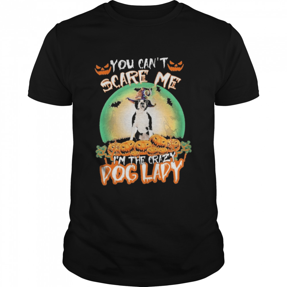 You Can't Scare Me Boston Terrier I'm The Crazy Dog Lady Halloween Shirt