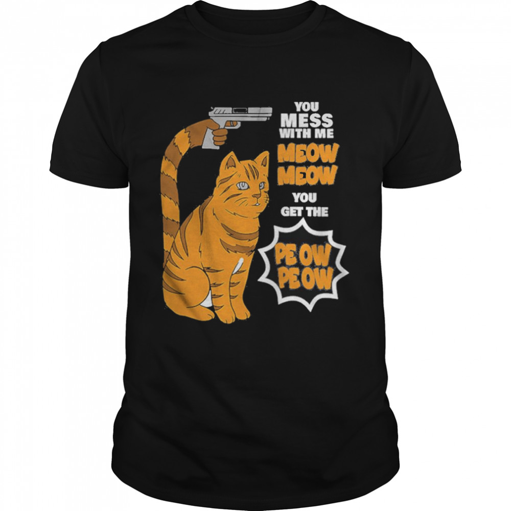 You Mess With Me Meow Meow You Get The Peow Peow Shirt