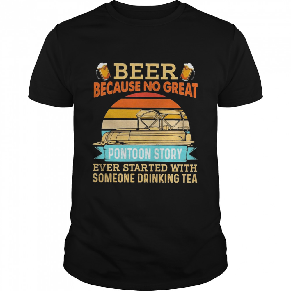 Beer Because No Great Pontoon Story Ever Started With Someone Drinking Tea Shirt