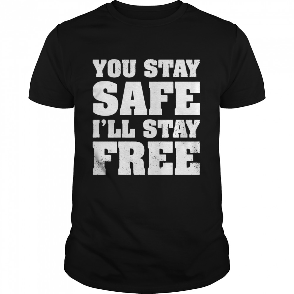 You Stay Safe Ill Stay Free Shirt