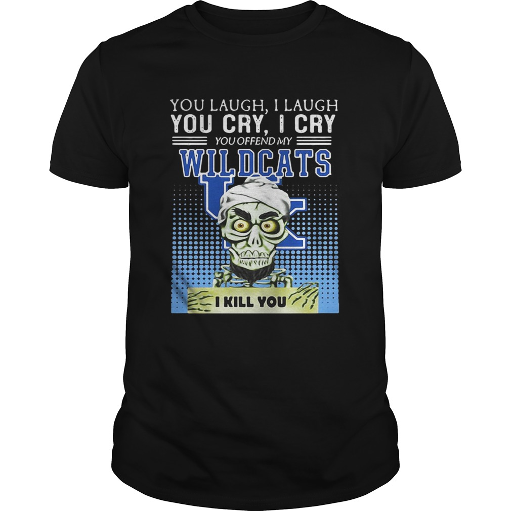 You Laugh I Laugh You Cry I Cry You Offend My Kentucky Wildcats I Kill You Shirt