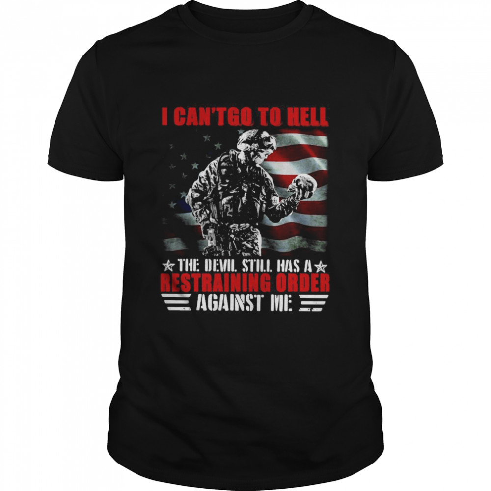 Veteran American Flag I Can't Go To Hell The Devil Still Has A Restraining Order Against Me Shirt